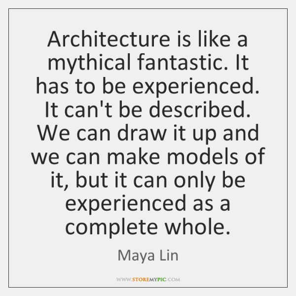 Architecture is like a mythical fantastic. It has to be experienced. It ...