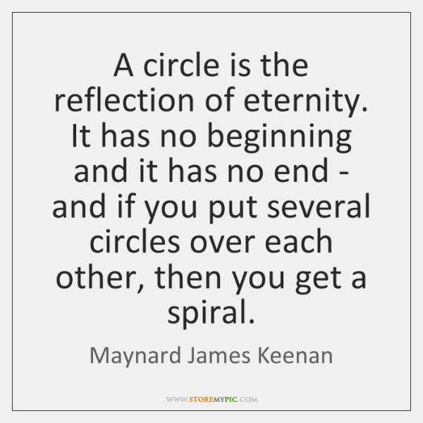 A circle is the reflection of eternity. It has no beginning and ...