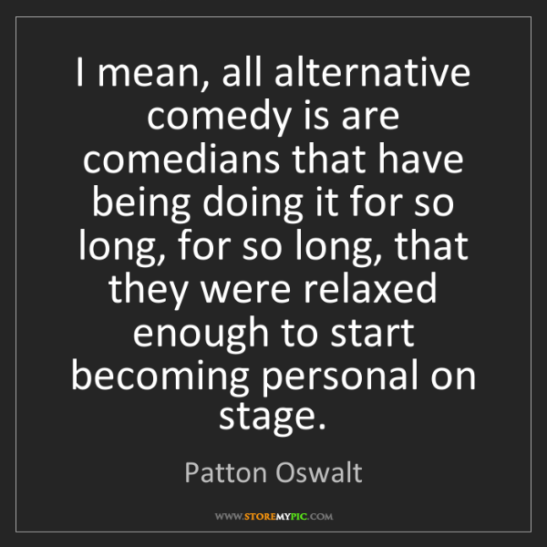 Patton Oswalt: I mean, all alternative comedy is are comedians that...