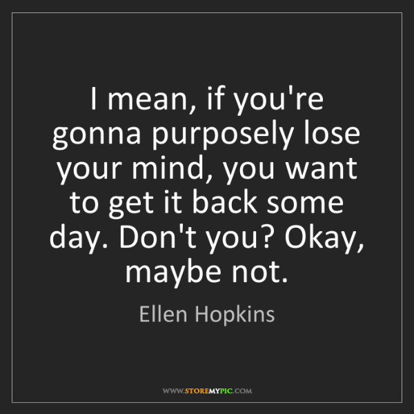Ellen Hopkins: I mean, if you're gonna purposely lose your mind, you...