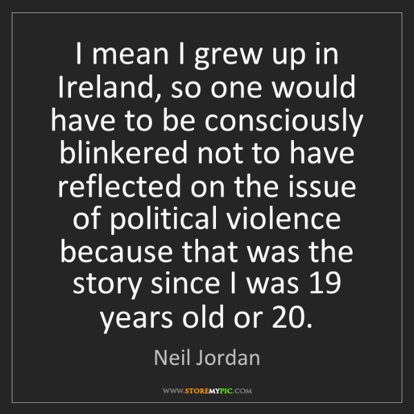 Neil Jordan: I mean I grew up in Ireland, so one would have to be...