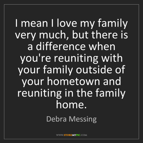 Debra Messing: I mean I love my family very much, but there is a difference...