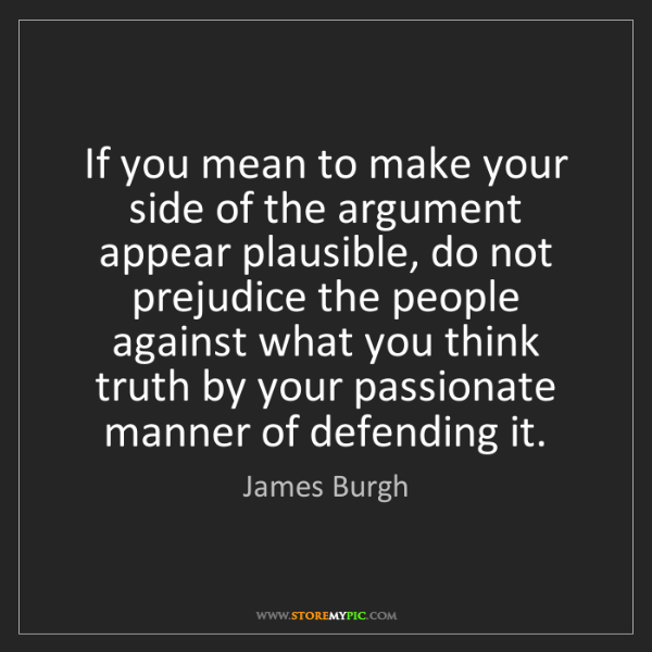 James Burgh: If you mean to make your side of the argument appear...