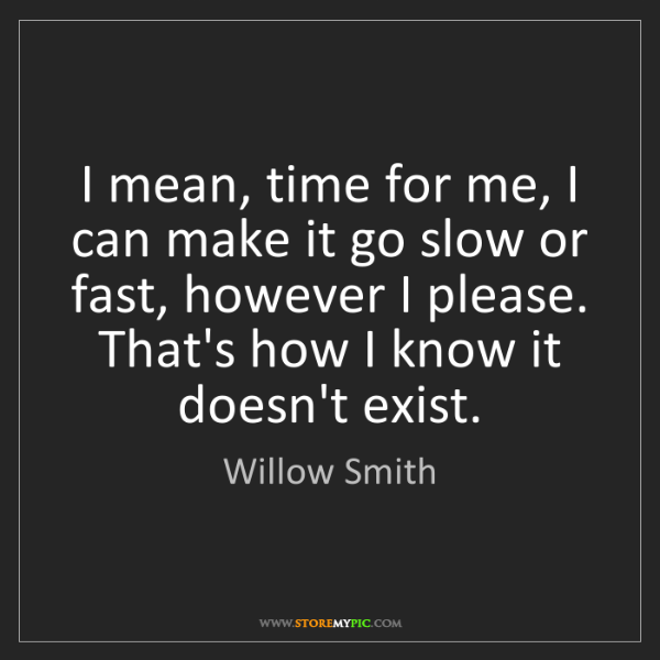 Willow Smith: I mean, time for me, I can make it go slow or fast, however...