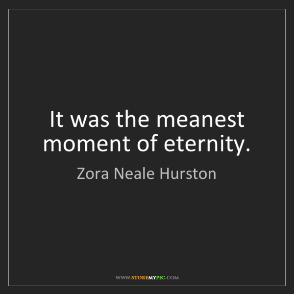 Zora Neale Hurston: It was the meanest moment of eternity.