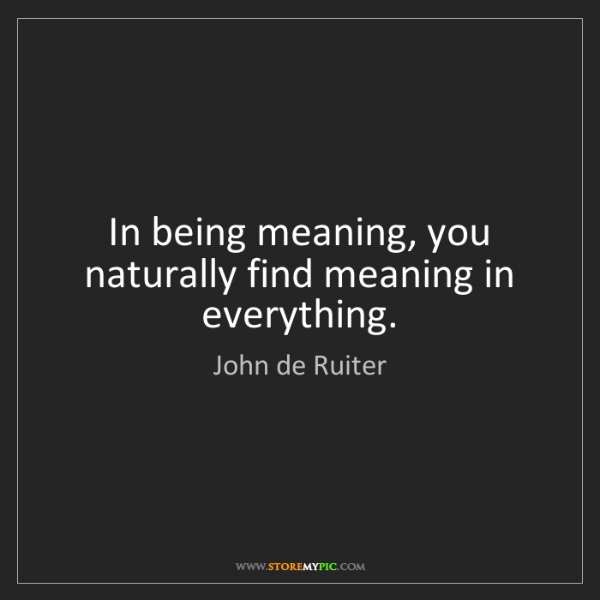 John de Ruiter: In being meaning, you naturally find meaning in everything.