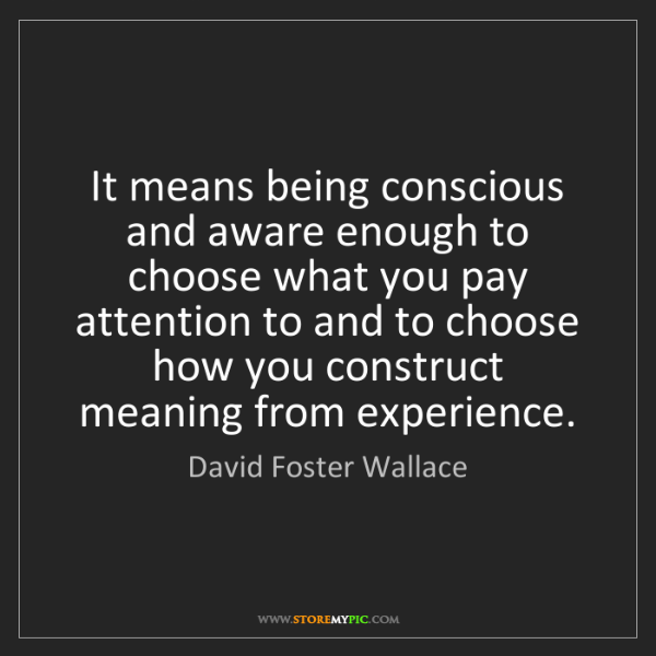 David Foster Wallace: It means being conscious and aware enough to choose what...