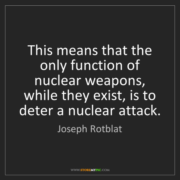 Joseph Rotblat: This means that the only function of nuclear weapons,...
