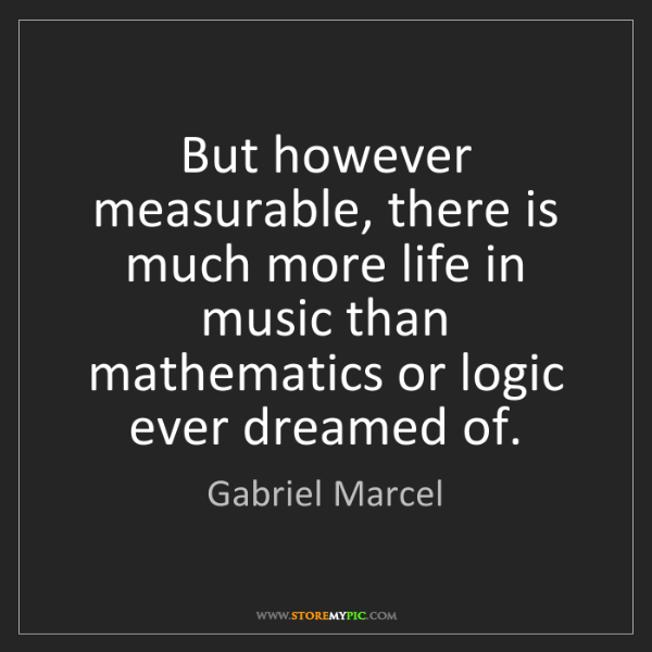 Gabriel Marcel: But however measurable, there is much more life in music...