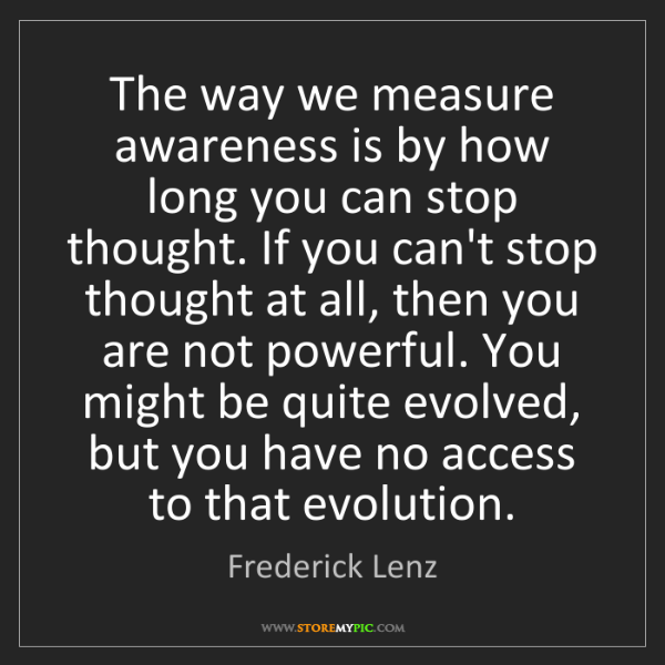 Frederick Lenz: The way we measure awareness is by how long you can stop...