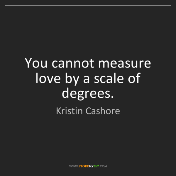 Kristin Cashore: You cannot measure love by a scale of degrees.