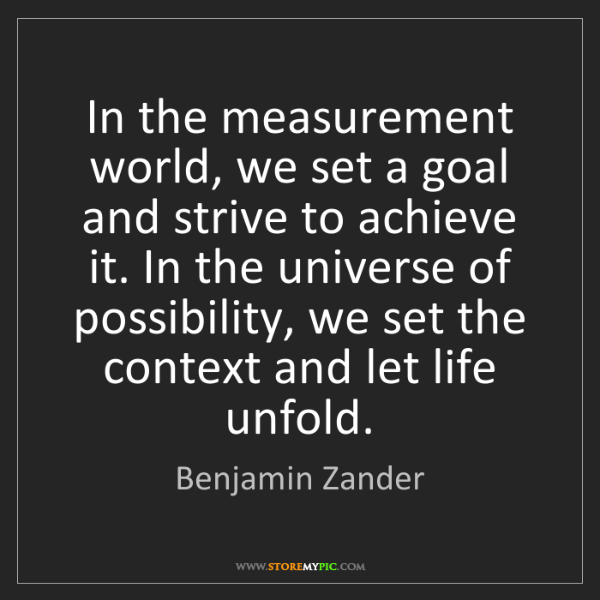 Benjamin Zander: In the measurement world, we set a goal and strive to...