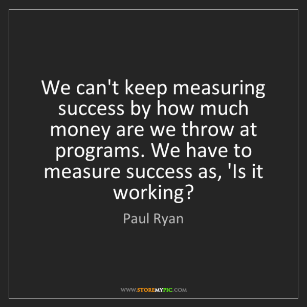 Paul Ryan: We can't keep measuring success by how much money are...