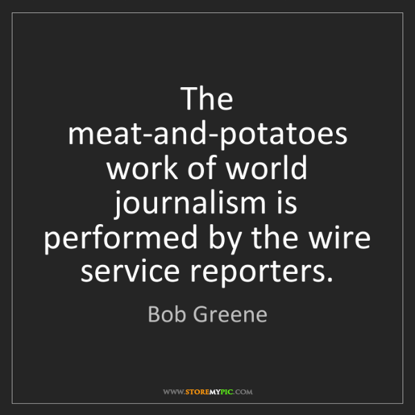 Bob Greene: The meat-and-potatoes work of world journalism is performed...