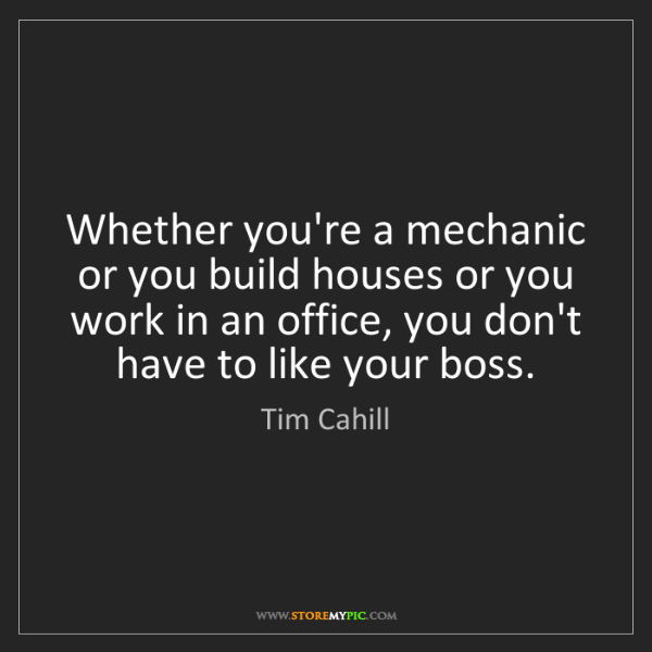 Tim Cahill: Whether you're a mechanic or you build houses or you...