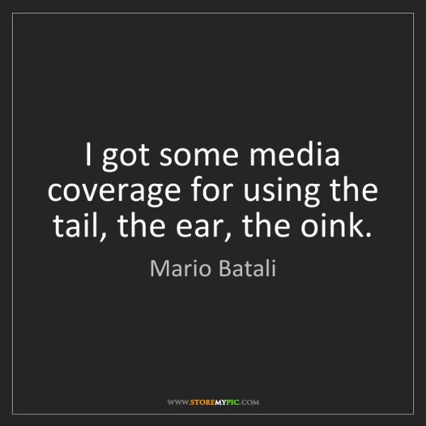 Mario Batali: I got some media coverage for using the tail, the ear,...