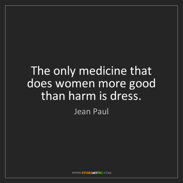 Jean Paul: The only medicine that does women more good than harm...