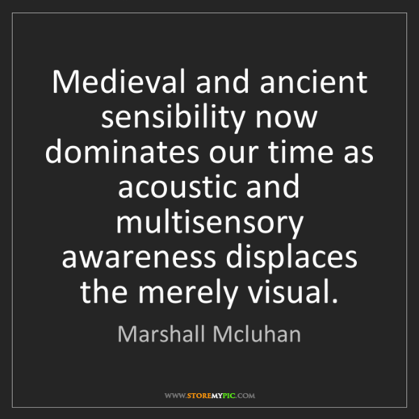 Marshall Mcluhan: Medieval and ancient sensibility now dominates our time...