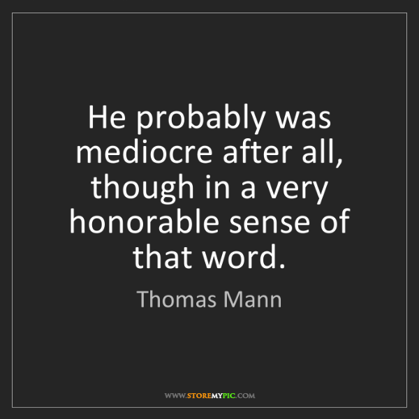 Thomas Mann: He probably was mediocre after all, though in a very...