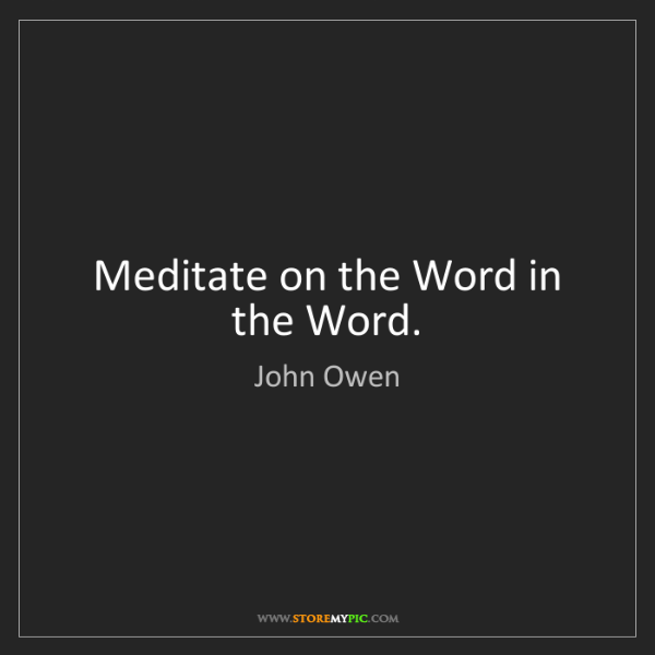 John Owen: Meditate on the Word in the Word.