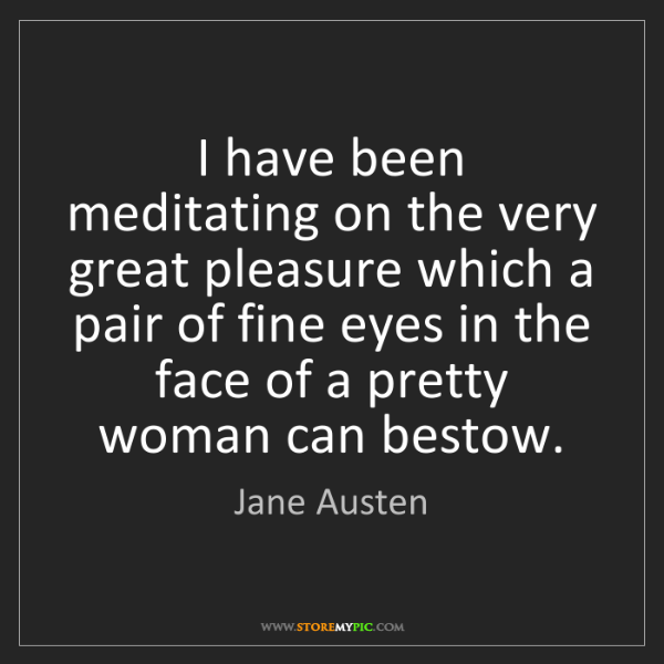 Jane Austen: I have been meditating on the very great pleasure which...