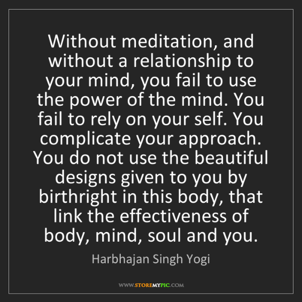 Harbhajan Singh Yogi: Without meditation, and without a relationship to your...