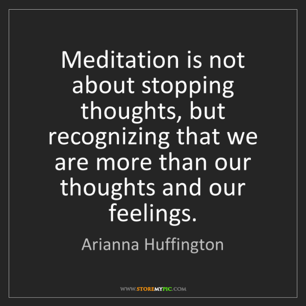 Arianna Huffington: Meditation is not about stopping thoughts, but recognizing...