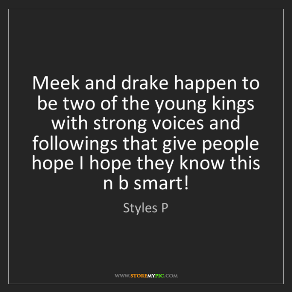 Styles P: Meek and drake happen to be two of the young kings with...