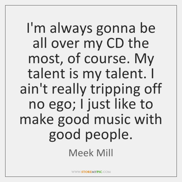 I'm always gonna be all over my CD the most, of course. ...