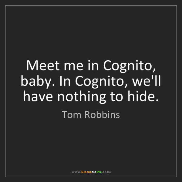 Tom Robbins: Meet me in Cognito, baby. In Cognito, we'll have nothing...