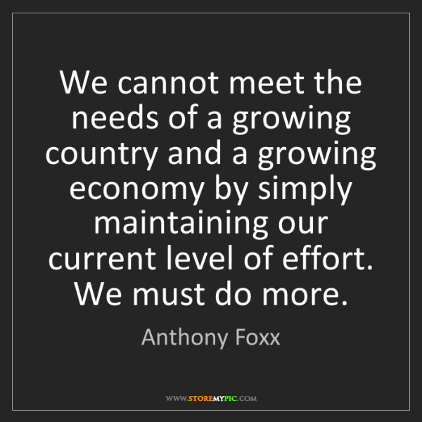 Anthony Foxx: We cannot meet the needs of a growing country and a growing...