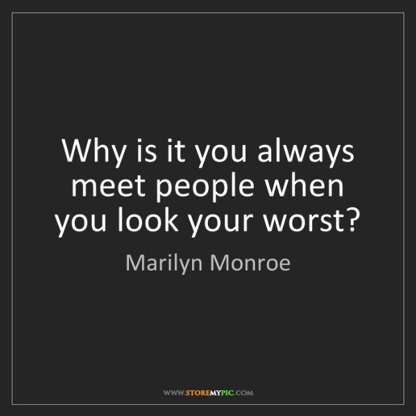 Marilyn Monroe: Why is it you always meet people when you look your worst?