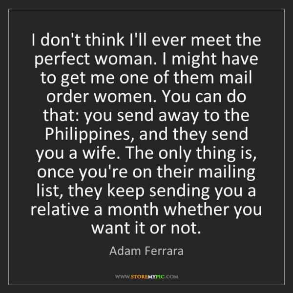 Adam Ferrara: I don't think I'll ever meet the perfect woman. I might...
