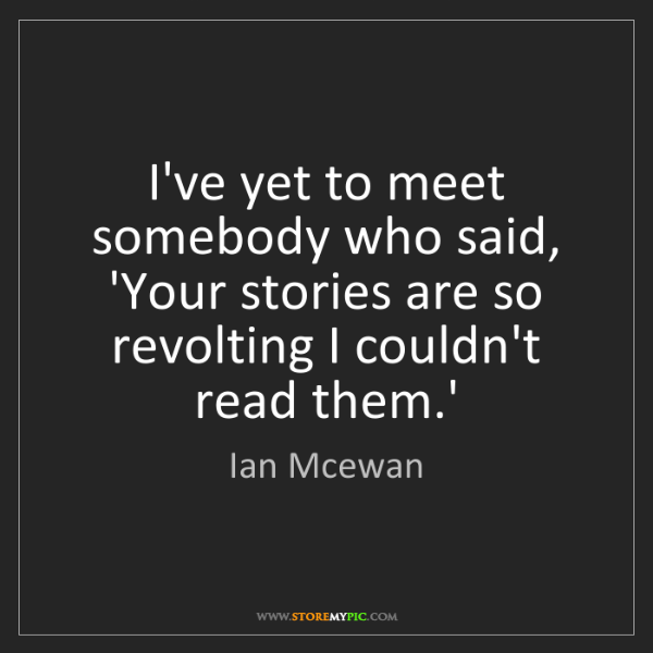 Ian Mcewan: I've yet to meet somebody who said, 'Your stories are...