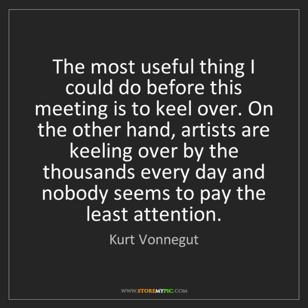 Kurt Vonnegut: The most useful thing I could do before this meeting...