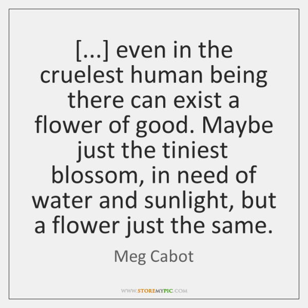 [...] even in the cruelest human being there can exist a flower of ...