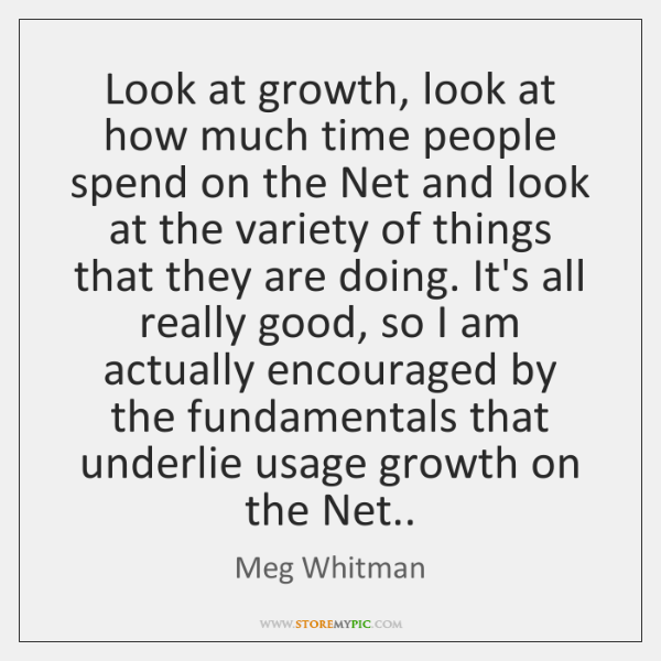 Look at growth, look at how much time people spend on the ...