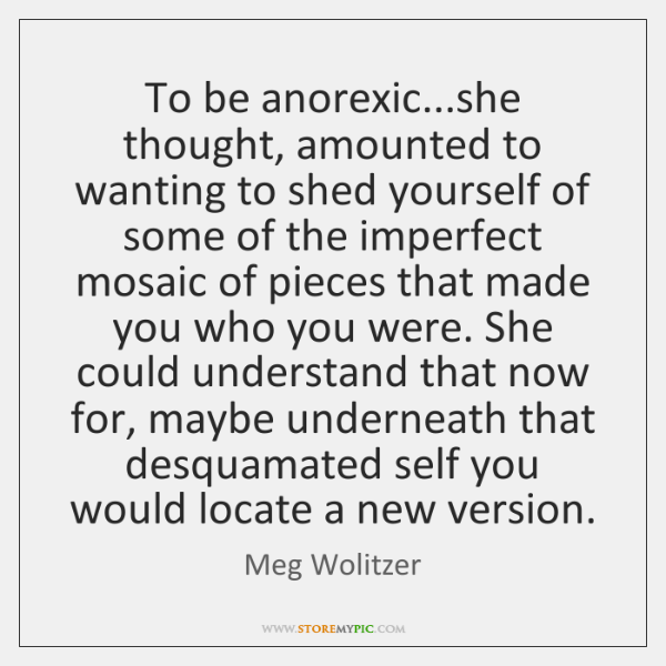 To be anorexic...she thought, amounted to wanting to shed yourself of ...