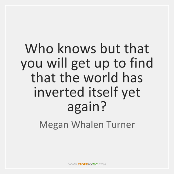 Who knows but that you will get up to find that the ...