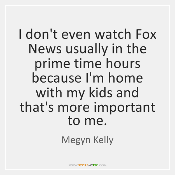 I don't even watch Fox News usually in the prime time hours ...