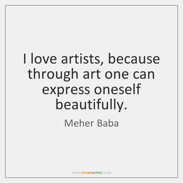 I love artists, because through art one can express oneself beautifully.