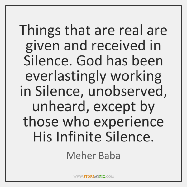 Things that are real are given and received in Silence. God has ...