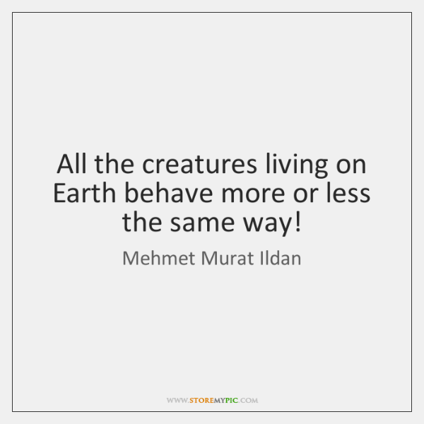 All the creatures living on Earth behave more or less the same ...