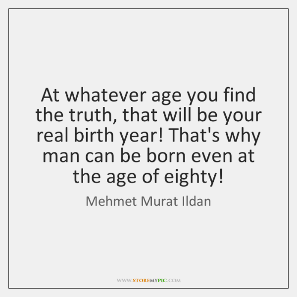 At whatever age you find the truth, that will be your real ...