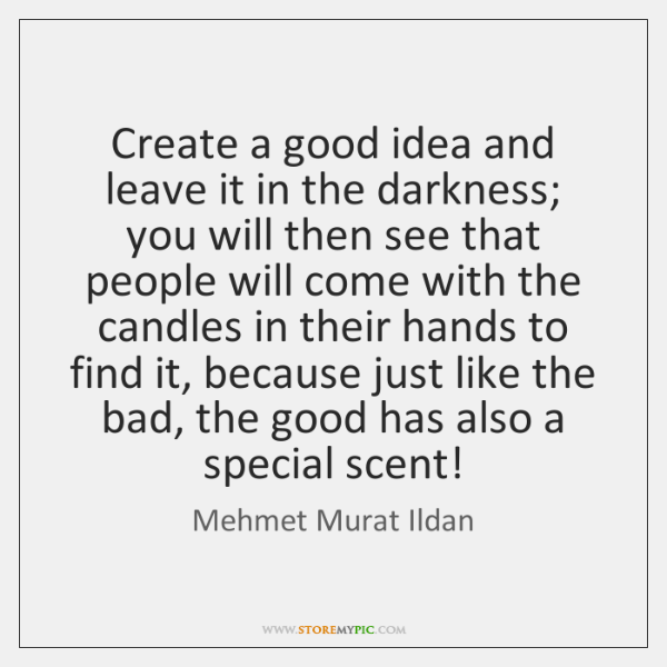 Create a good idea and leave it in the darkness; you will ...