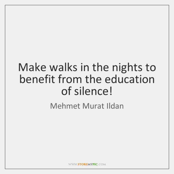 Make walks in the nights to benefit from the education of silence!