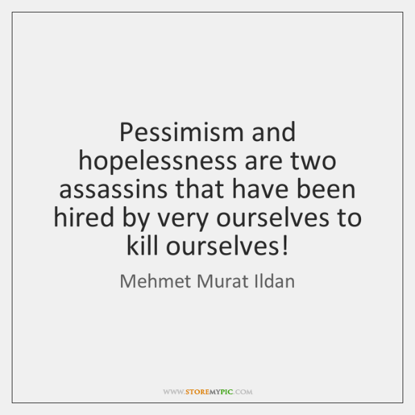 Pessimism and hopelessness are two assassins that have been hired by very ...