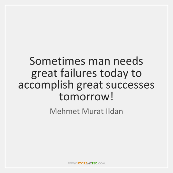 Sometimes man needs great failures today to accomplish great successes tomorrow!
