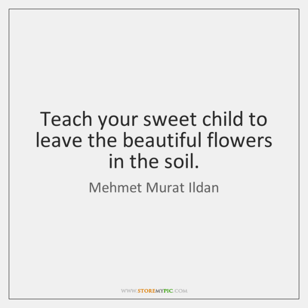 Teach your sweet child to leave the beautiful flowers in the soil.