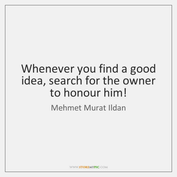 Whenever you find a good idea, search for the owner to honour ...